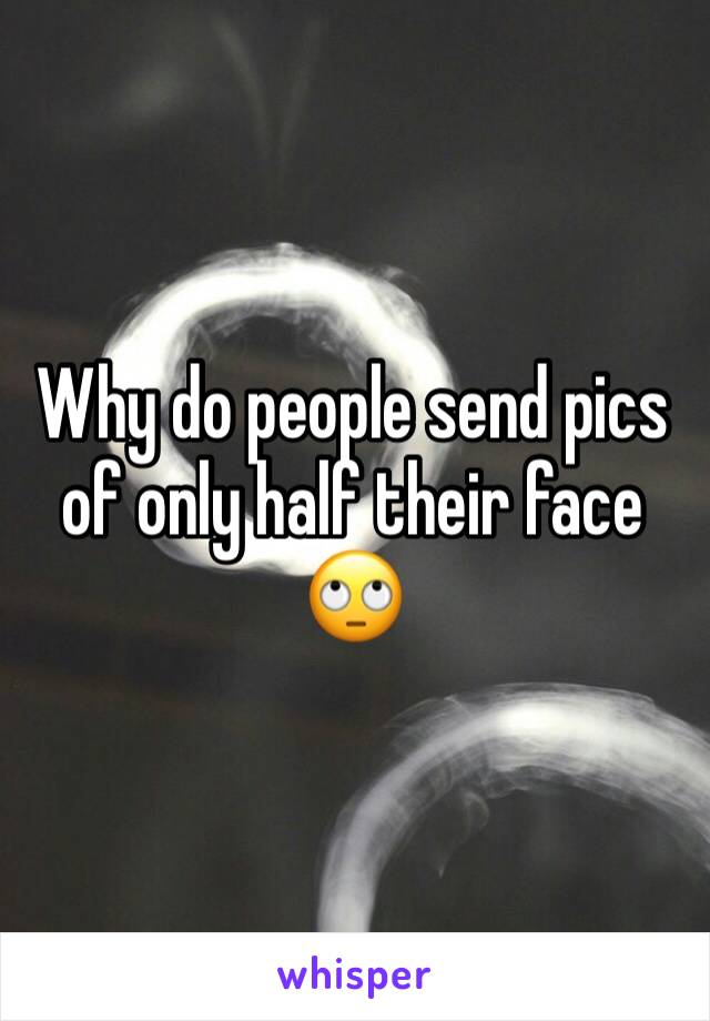 Why do people send pics of only half their face 🙄