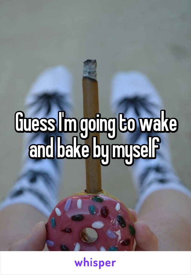 Guess I'm going to wake and bake by myself