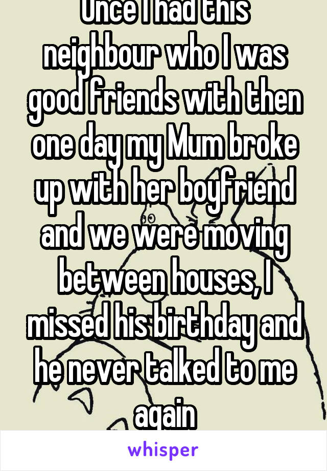 Once I had this neighbour who I was good friends with then one day my Mum broke up with her boyfriend and we were moving between houses, I missed his birthday and he never talked to me again (Broody)