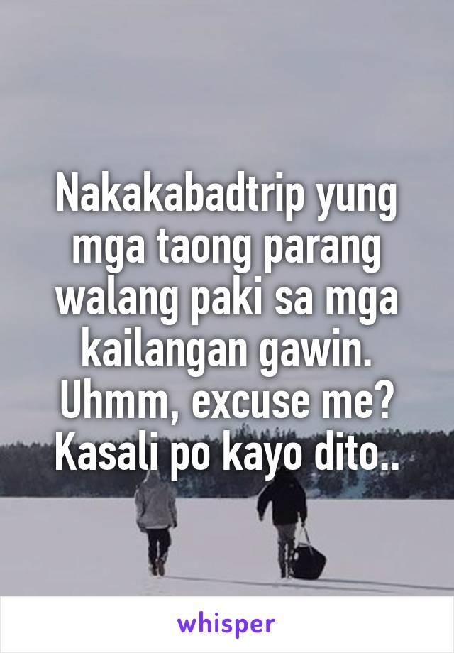 Nakakabadtrip yung mga taong parang walang paki sa mga kailangan gawin. Uhmm, excuse me? Kasali po kayo dito..