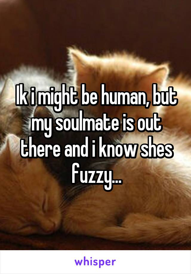 Ik i might be human, but my soulmate is out there and i know shes fuzzy...