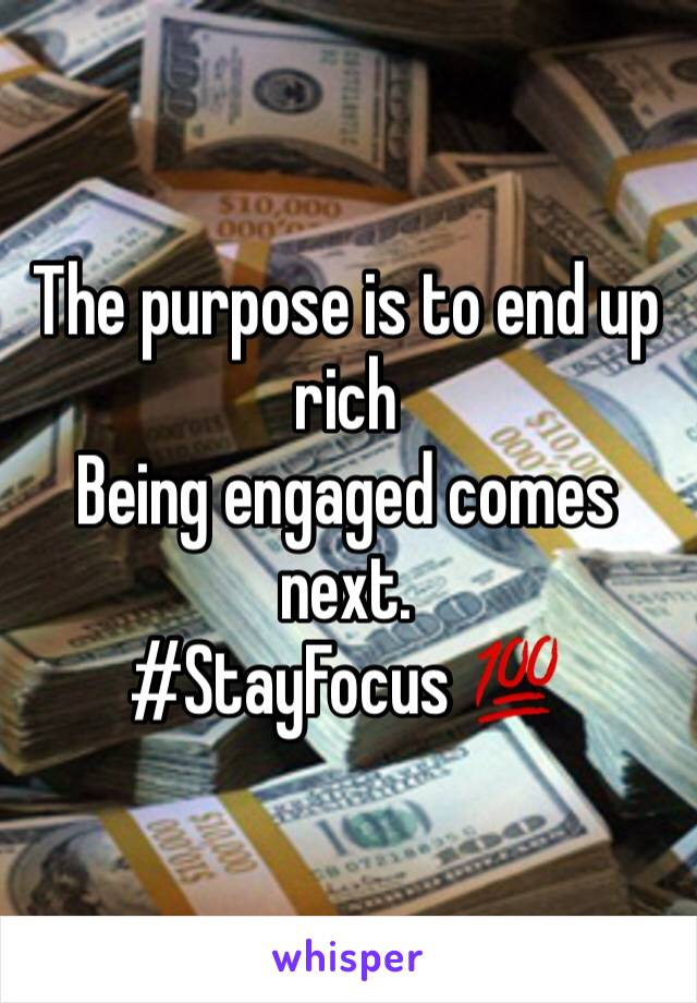 The purpose is to end up rich Being engaged comes next. #StayFocus 💯