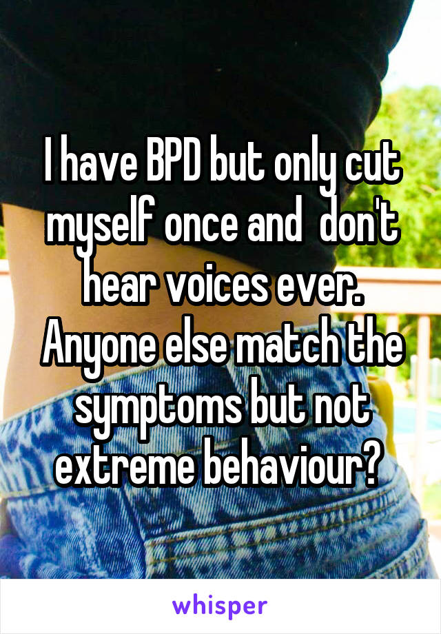 I have BPD but only cut myself once and  don't hear voices ever. Anyone else match the symptoms but not extreme behaviour?
