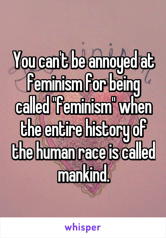 """You can't be annoyed at feminism for being called """"feminism"""" when the entire history of the human race is called mankind."""