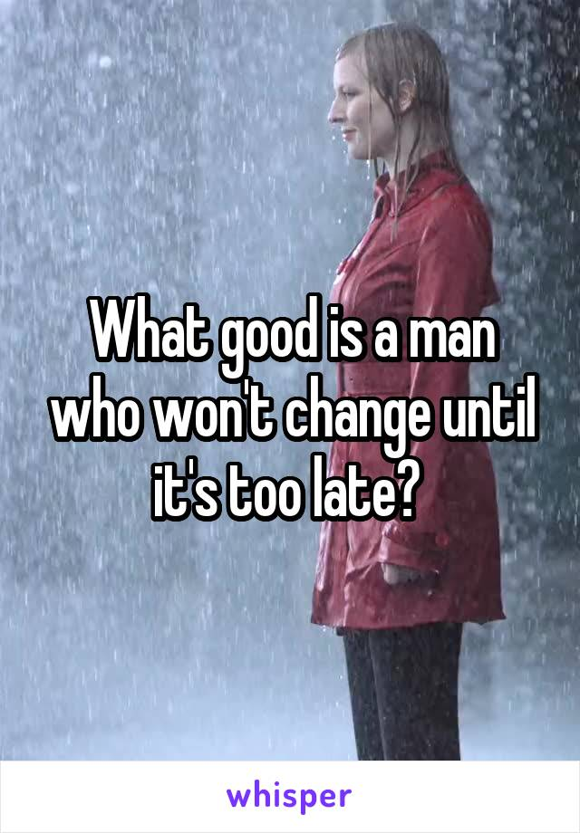 What good is a man who won't change until it's too late?