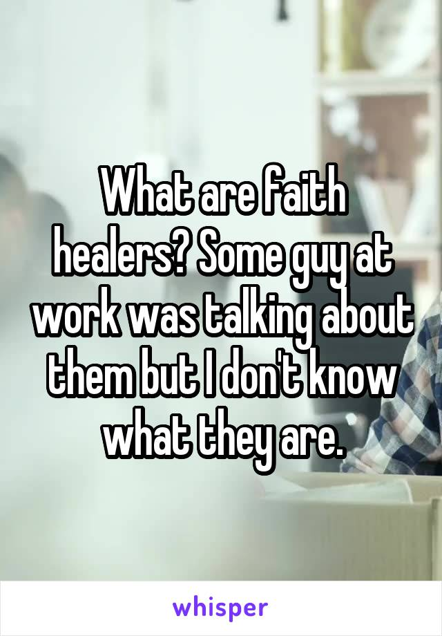 What are faith healers? Some guy at work was talking about them but I don't know what they are.