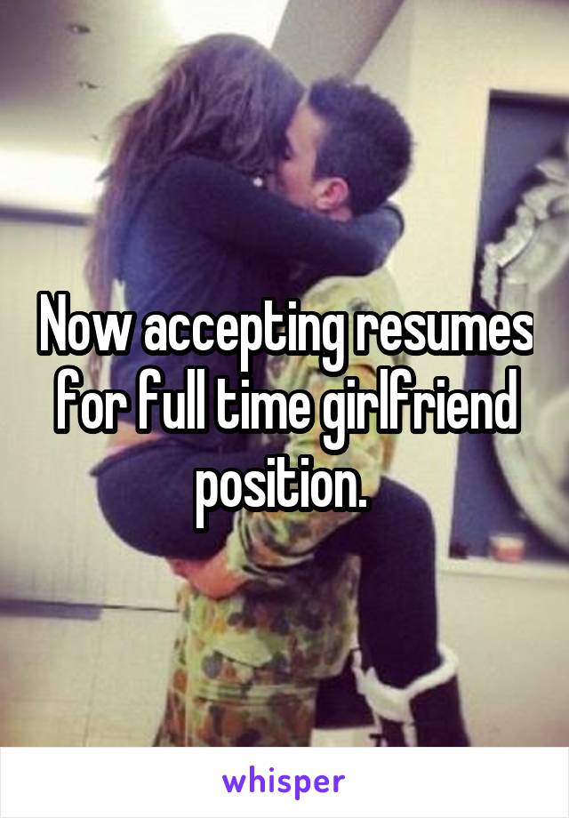 Now accepting resumes for full time girlfriend position.