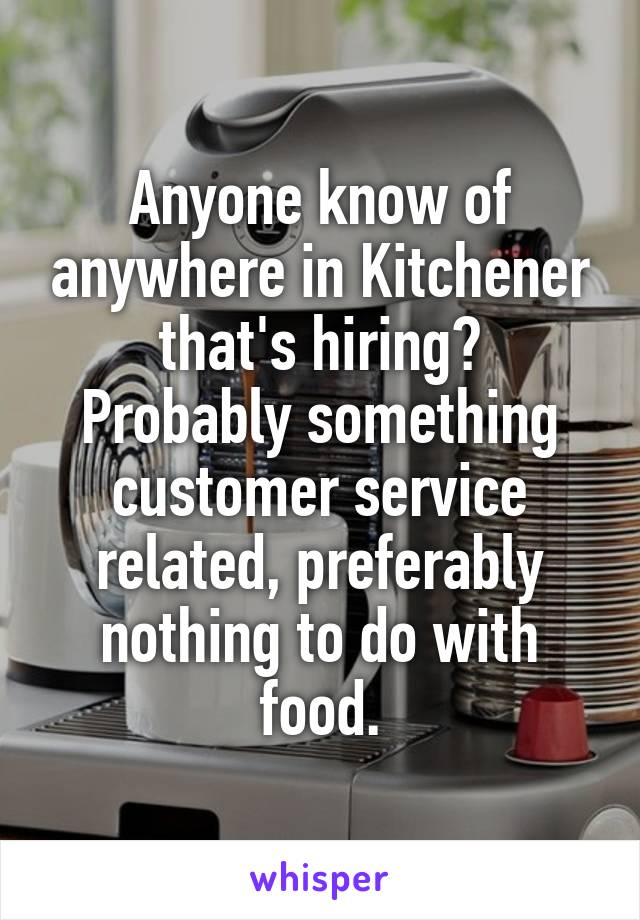 Anyone know of anywhere in Kitchener that's hiring? Probably something customer service related, preferably nothing to do with food.
