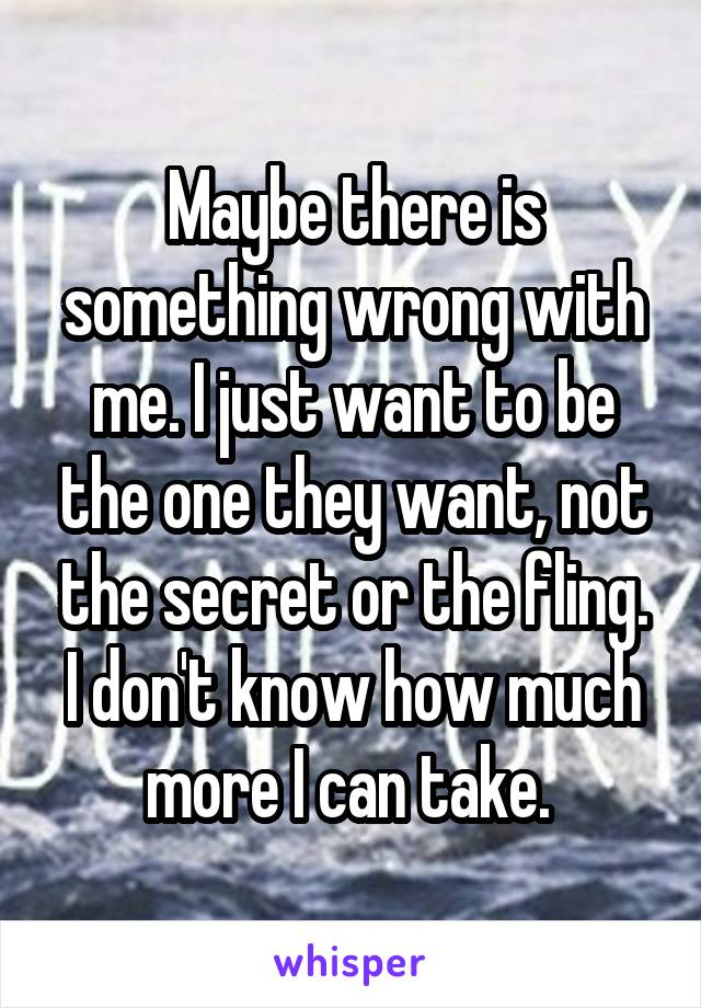 Maybe there is something wrong with me. I just want to be the one they want, not the secret or the fling. I don't know how much more I can take.