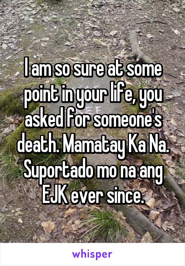 I am so sure at some point in your life, you asked for someone's death. Mamatay Ka Na. Suportado mo na ang EJK ever since.