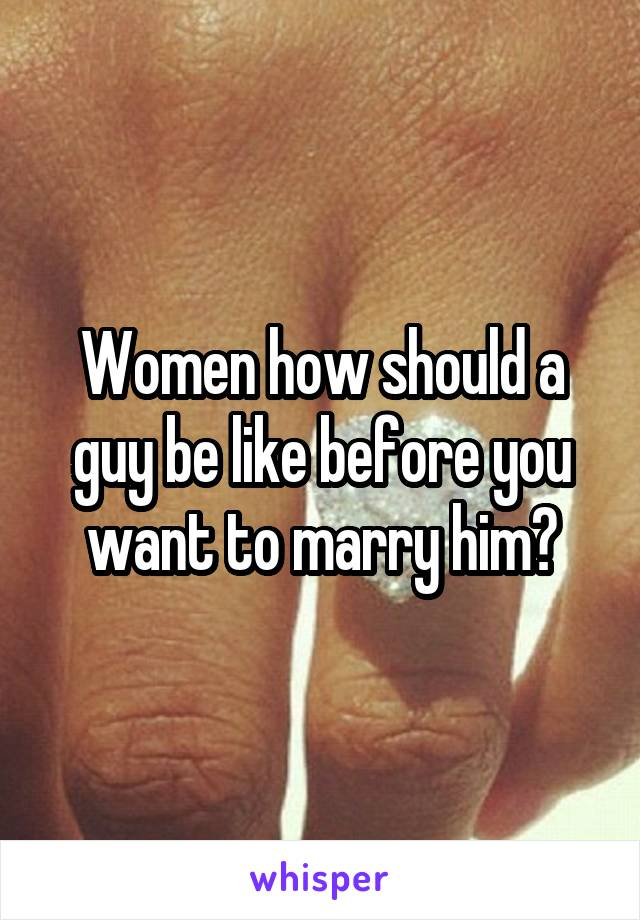 Women how should a guy be like before you want to marry him?