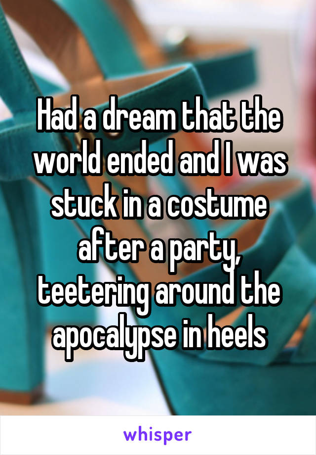Had a dream that the world ended and I was stuck in a costume after a party, teetering around the apocalypse in heels