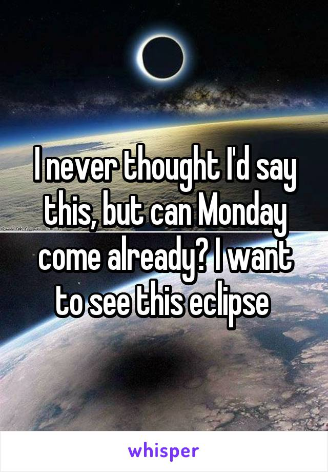 I never thought I'd say this, but can Monday come already? I want to see this eclipse