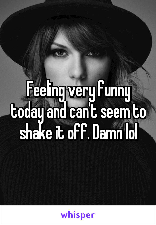 Feeling very funny today and can't seem to shake it off. Damn lol
