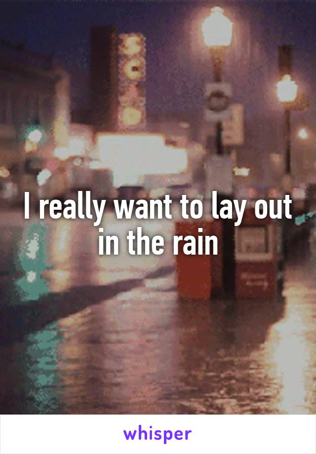 I really want to lay out in the rain