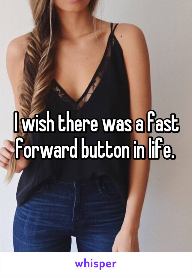 I wish there was a fast forward button in life.