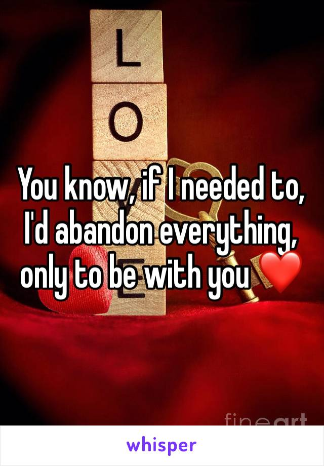 You know, if I needed to, I'd abandon everything, only to be with you ❤️