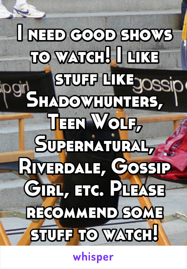 I need good shows to watch! I like stuff like Shadowhunters, Teen Wolf, Supernatural, Riverdale, Gossip Girl, etc. Please recommend some stuff to watch!