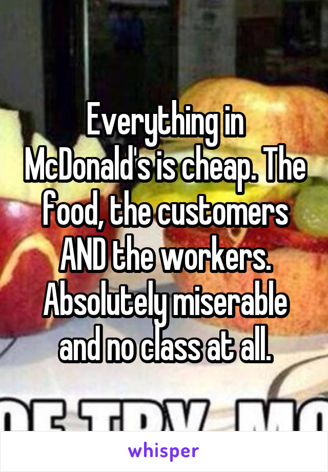 Everything in McDonald's is cheap. The food, the customers AND the workers. Absolutely miserable and no class at all.