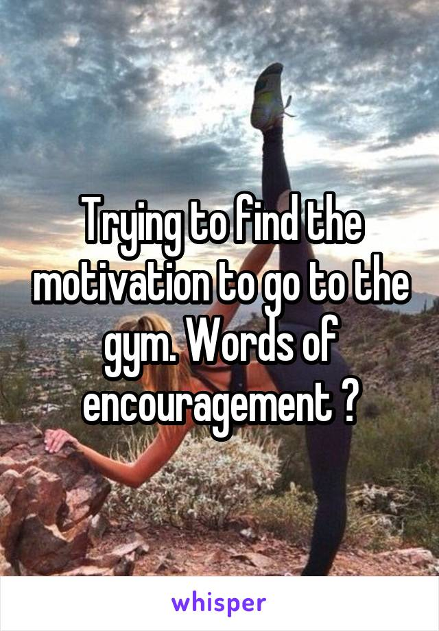 Trying to find the motivation to go to the gym. Words of encouragement ?