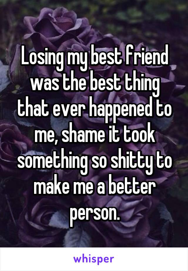 Losing my best friend was the best thing that ever happened to me, shame it took something so shitty to make me a better person.