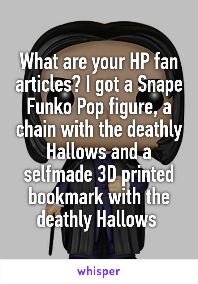 What are your HP fan articles? I got a Snape Funko Pop figure, a chain with the deathly Hallows and a selfmade 3D printed bookmark with the deathly Hallows