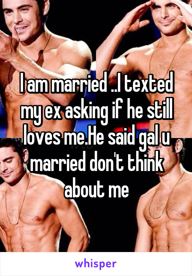 I am married ..I texted my ex asking if he still loves me.He said gal u married don't think about me