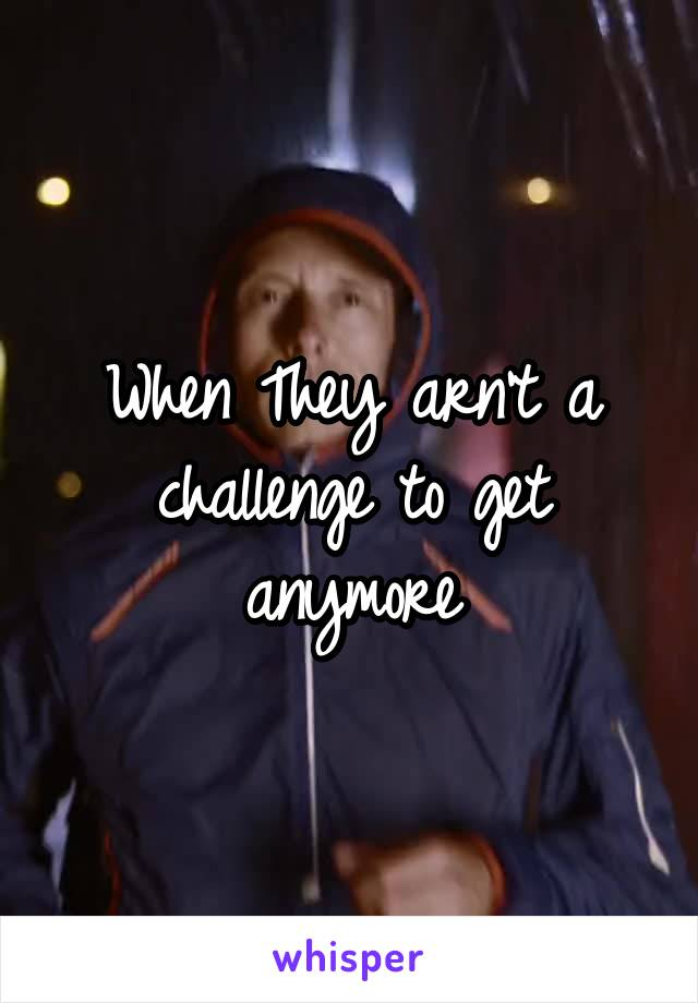 When They arn't a challenge to get anymore