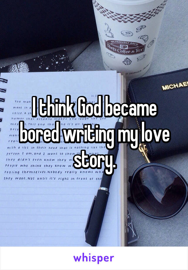 I think God became bored writing my love story.