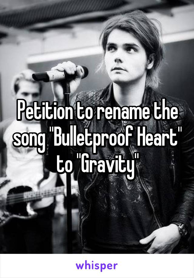 "Petition to rename the song ""Bulletproof Heart"" to ""Gravity"""