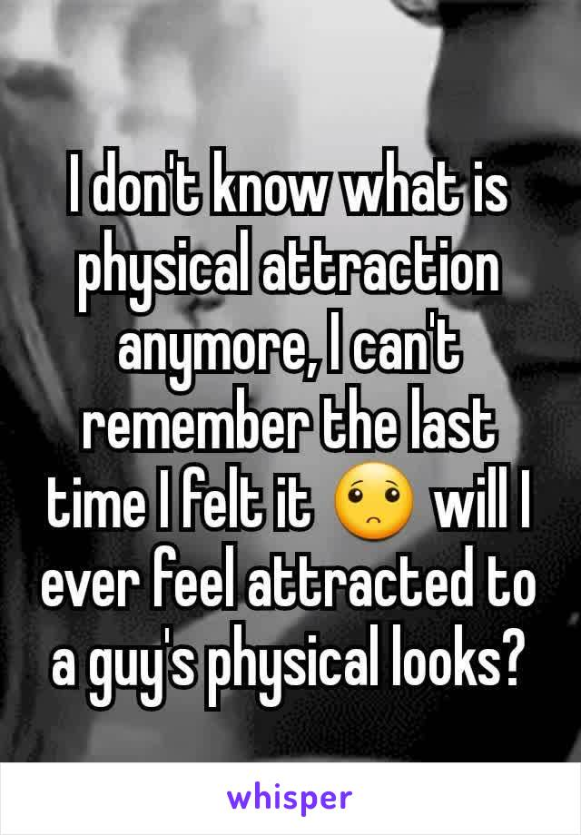 I don't know what is physical attraction anymore, I can't remember the last time I felt it 🙁 will I ever feel attracted to a guy's physical looks?
