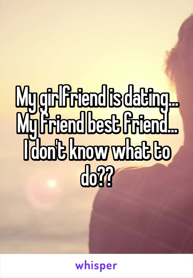 My girlfriend is dating... My friend best friend... I don't know what to do??