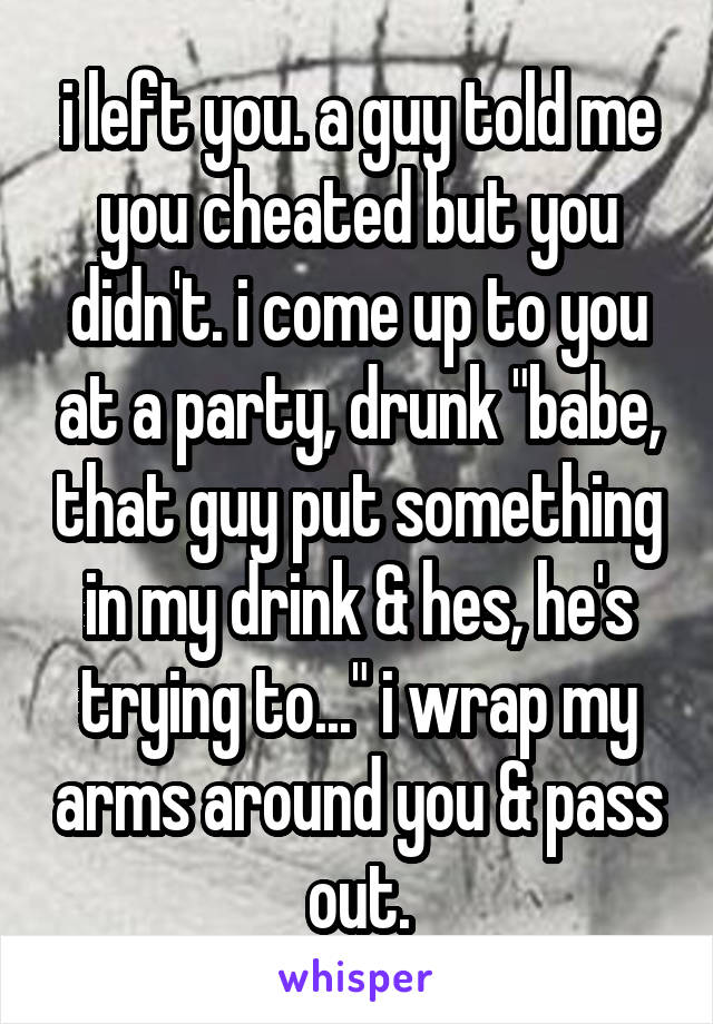 """i left you. a guy told me you cheated but you didn't. i come up to you at a party, drunk """"babe, that guy put something in my drink & hes, he's trying to..."""" i wrap my arms around you & pass out."""