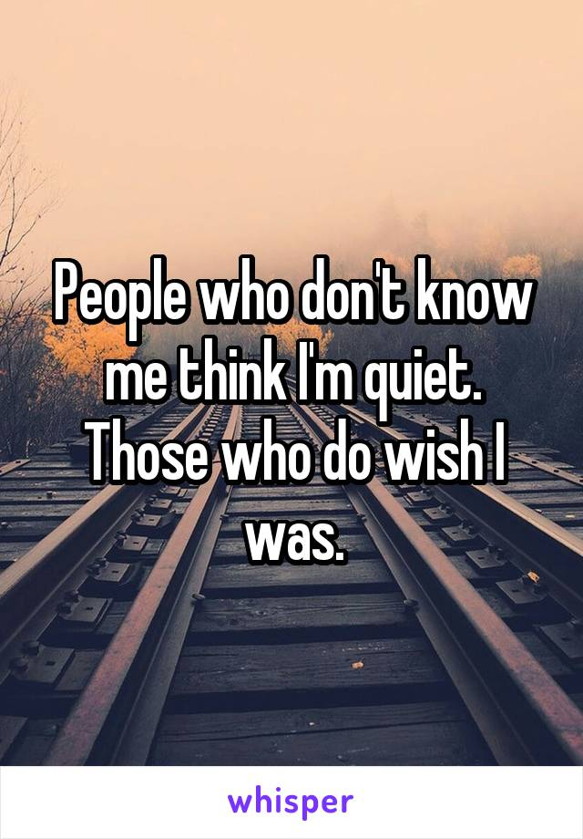 People who don't know me think I'm quiet. Those who do wish I was.