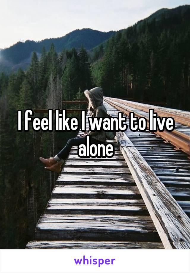 I feel like I want to live alone