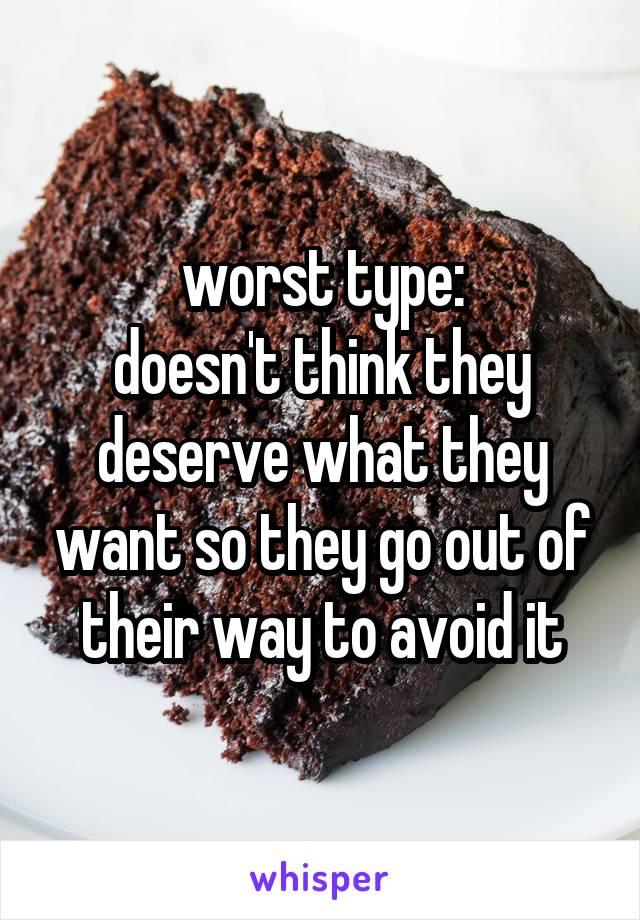 worst type: doesn't think they deserve what they want so they go out of their way to avoid it