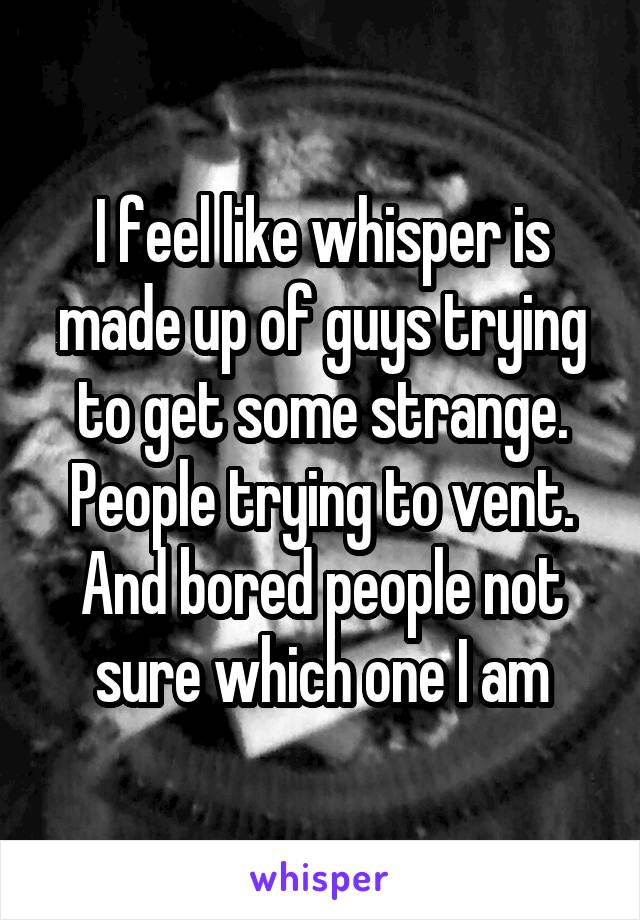 I feel like whisper is made up of guys trying to get some strange. People trying to vent. And bored people not sure which one I am