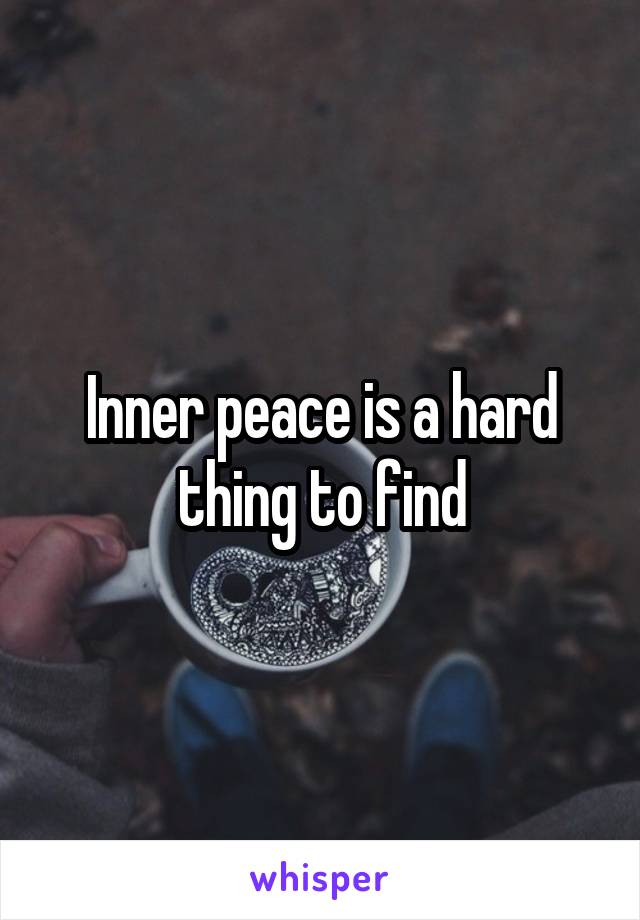 Inner peace is a hard thing to find
