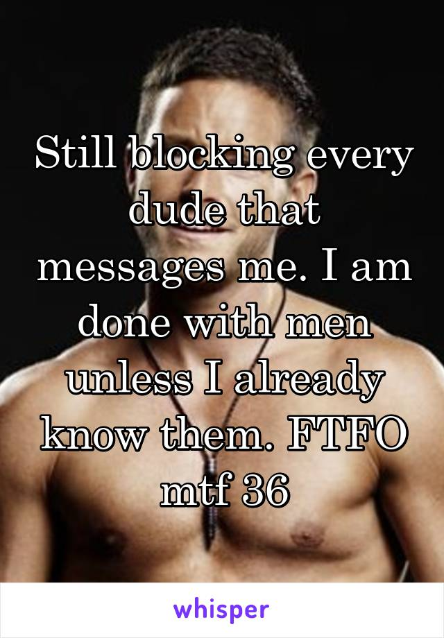 Still blocking every dude that messages me. I am done with men unless I already know them. FTFO mtf 36