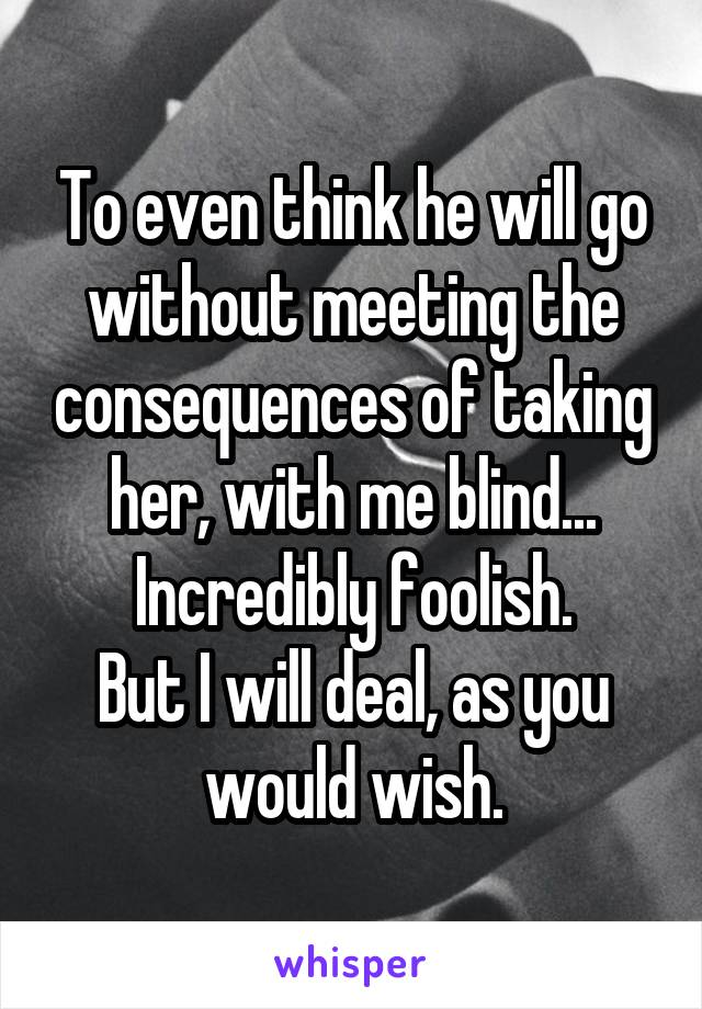 To even think he will go without meeting the consequences of taking her, with me blind... Incredibly foolish. But I will deal, as you would wish.