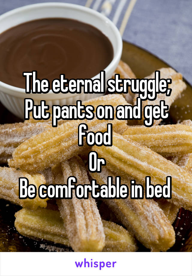 The eternal struggle; Put pants on and get food  Or Be comfortable in bed