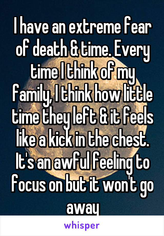 I have an extreme fear of death & time. Every time I think of my family, I think how little time they left & it feels like a kick in the chest. It's an awful feeling to focus on but it won't go away