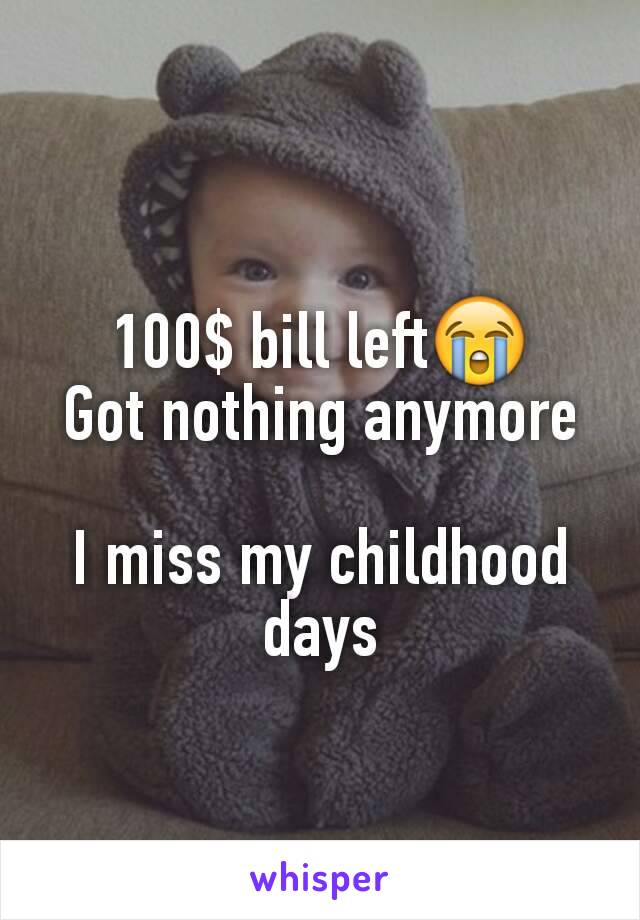 100$ bill left😭 Got nothing anymore  I miss my childhood days