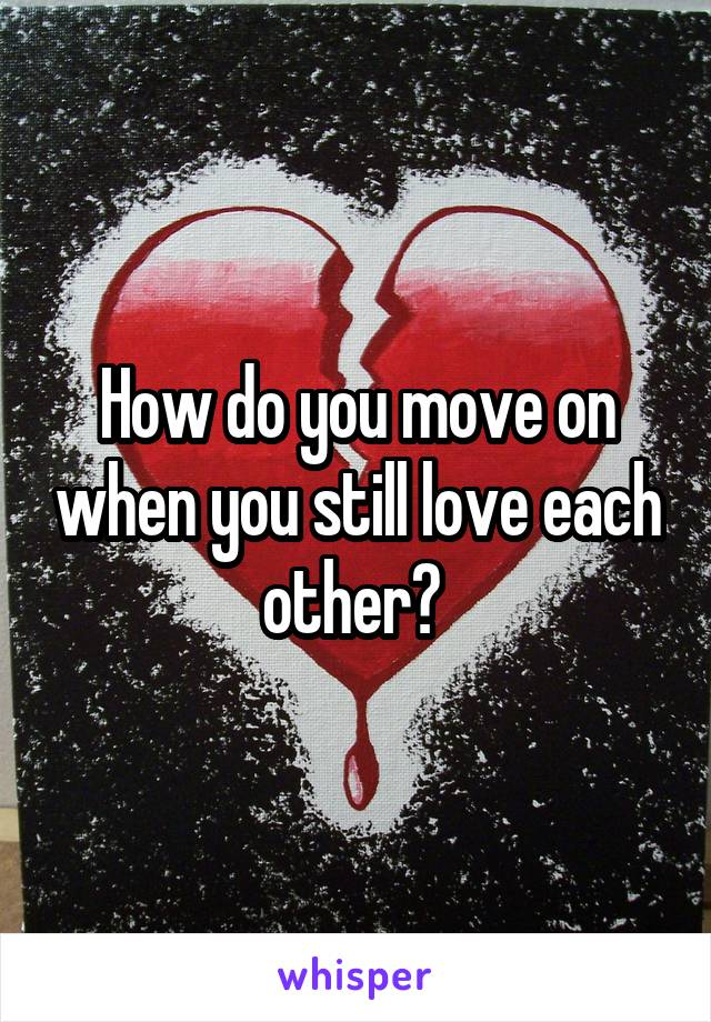 How do you move on when you still love each other?