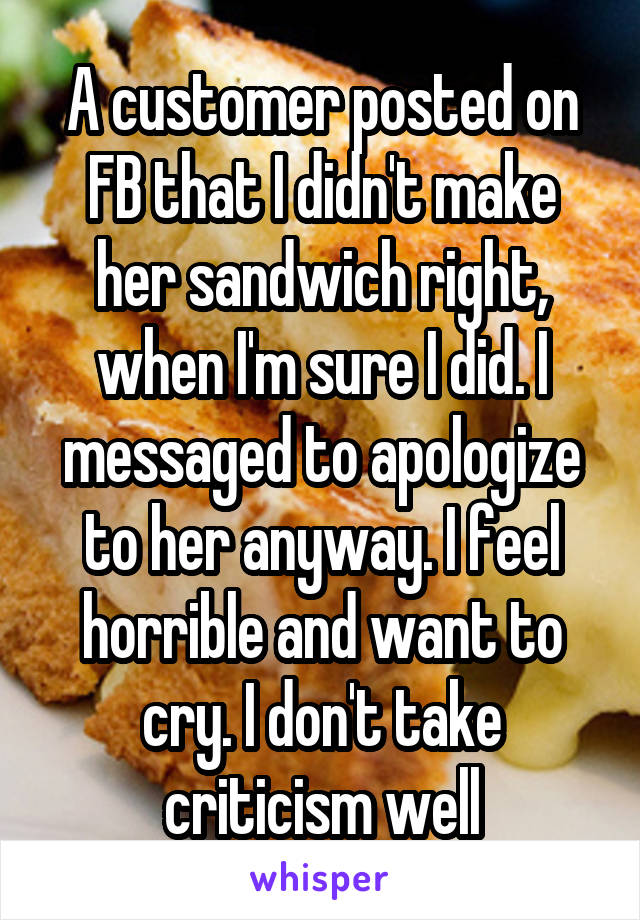 A customer posted on FB that I didn't make her sandwich right, when I'm sure I did. I messaged to apologize to her anyway. I feel horrible and want to cry. I don't take criticism well