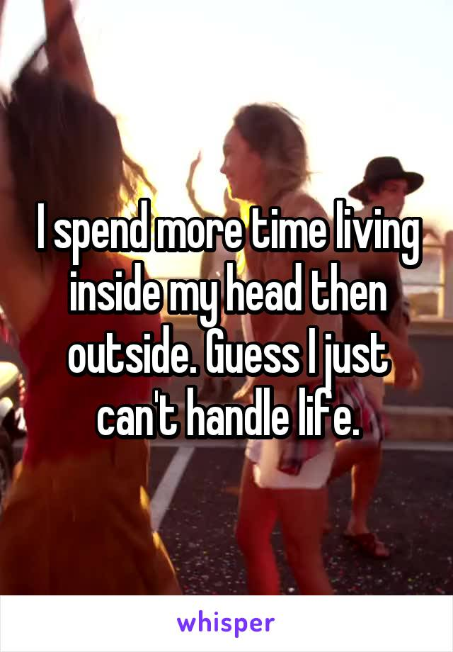 I spend more time living inside my head then outside. Guess I just can't handle life.
