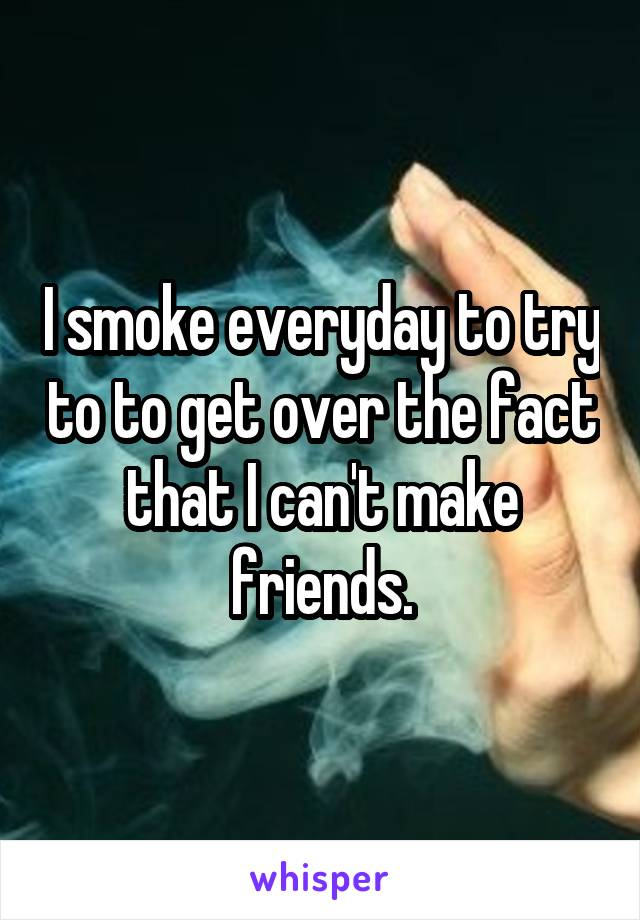 I smoke everyday to try to to get over the fact that I can't make friends.