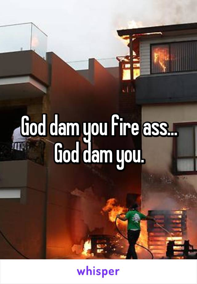God dam you fire ass... God dam you.