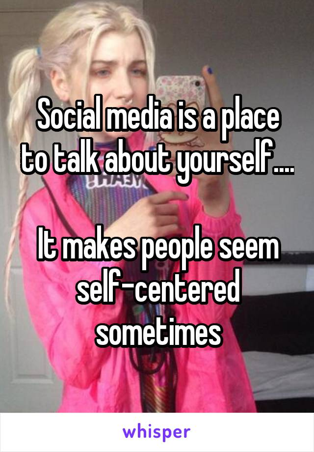 Social media is a place to talk about yourself....  It makes people seem self-centered sometimes