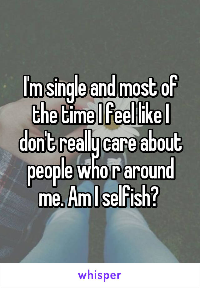 I'm single and most of the time I feel like I don't really care about people who r around me. Am I selfish?